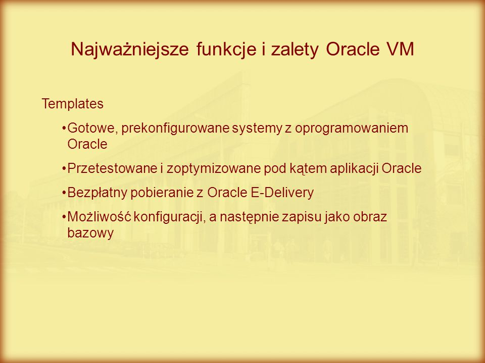 Najważniejsze funkcje i zalety Oracle VM Templates Gotowe, prekonfigurowane systemy z oprogramowaniem Oracle Przetestowane i zoptymizowane pod kątem a