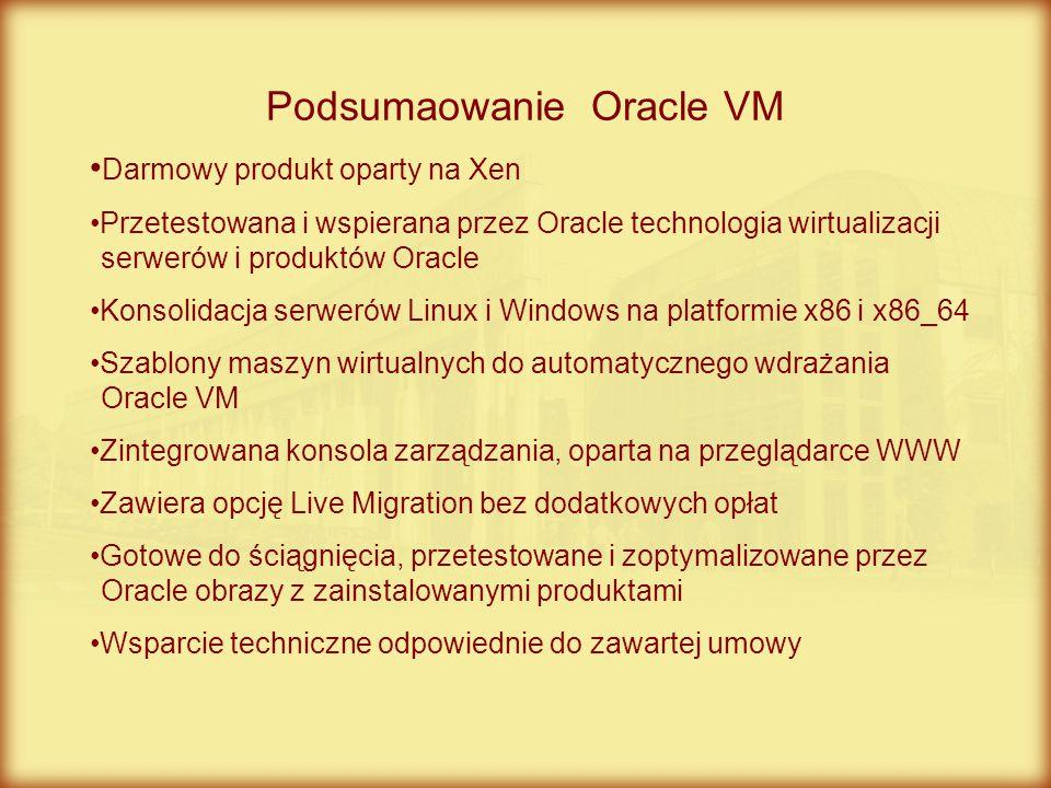 Podsumaowanie Oracle VM Darmowy produkt oparty na Xen Przetestowana i wspierana przez Oracle technologia wirtualizacji serwerów i produktów Oracle Kon