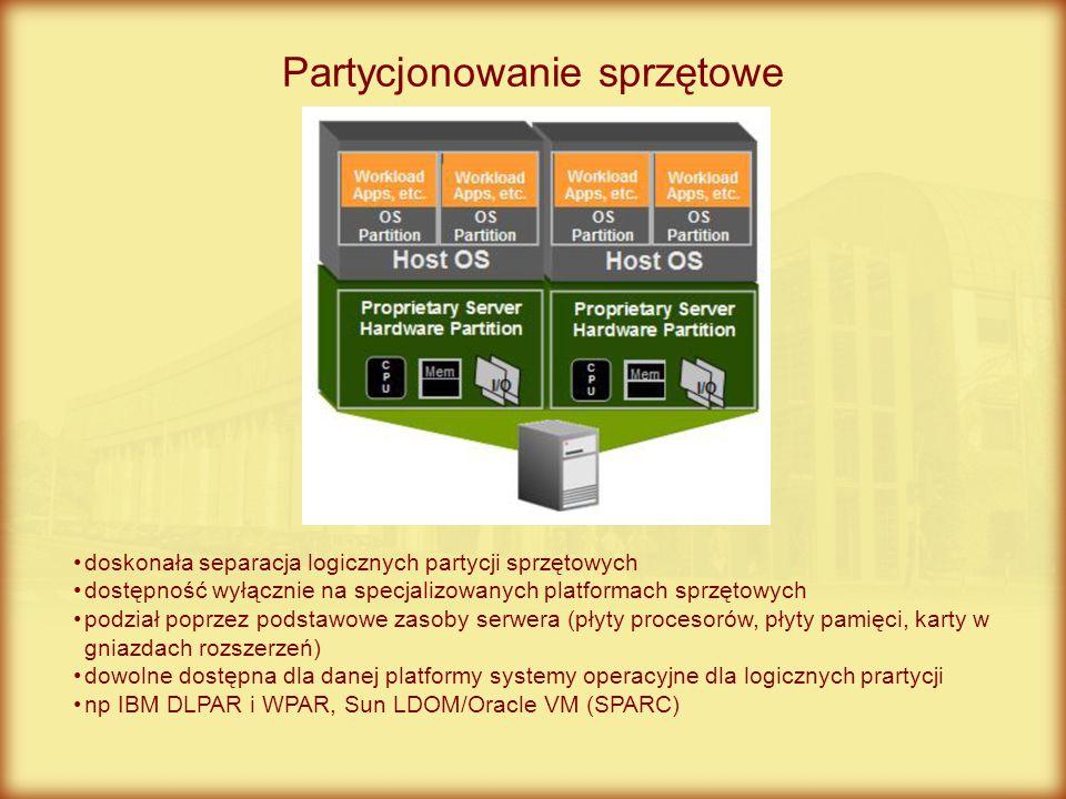 Partycjonowanie programowe (wirtualizacja poziomu systemu operacyjnego) umiarkowana separacja pomiędzy wirtualizowanymi obszarami potencjalnie dość dobra skalowalność podział poprzez najmniejsze zasoby systemu operacyjnego (procesory, pamięć, interfejsy) brak możliwości mieszania systemów operacyjnych i ich wersji (np dla kontenerów) np AIX WPARs, HP SRP, OpenVZ, Sun Solaris Container/Oracle VM (SPARC)