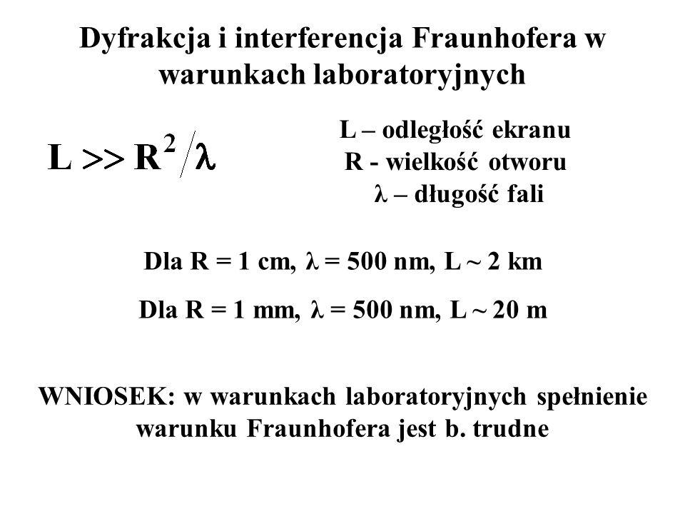 Dyfrakcja i interferencja Fraunhofera w warunkach laboratoryjnych Dla R = 1 cm, λ = 500 nm, L ~ 2 km L – odległość ekranu R - wielkość otworu λ – długość fali Dla R = 1 mm, λ = 500 nm, L ~ 20 m WNIOSEK: w warunkach laboratoryjnych spełnienie warunku Fraunhofera jest b.