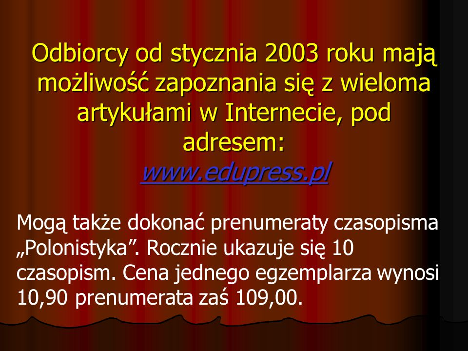 """Odbiorcy od stycznia 2003 roku mają możliwość zapoznania się z wieloma artykułami w Internecie, pod adresem: www.edupress.pl Mogą także dokonać prenumeraty czasopisma """"Polonistyka ."""
