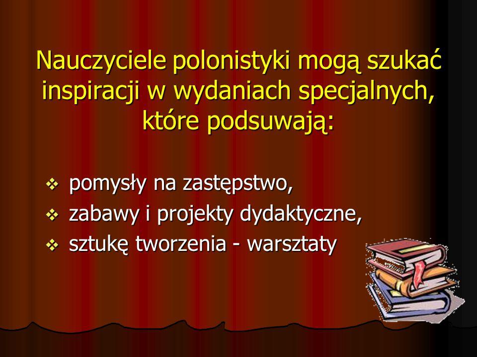 Nauczyciele polonistyki mogą szukać inspiracji w wydaniach specjalnych, które podsuwają:  pomysły na zastępstwo,  zabawy i projekty dydaktyczne,  sztukę tworzenia - warsztaty
