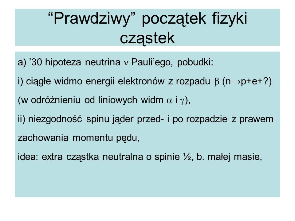 """""""Prawdziwy"""" początek fizyki cząstek a) '30 hipoteza neutrina Pauli'ego, pobudki: i) ciągłe widmo energii elektronów z rozpadu  (n→p+e+?) (w odróżnie"""