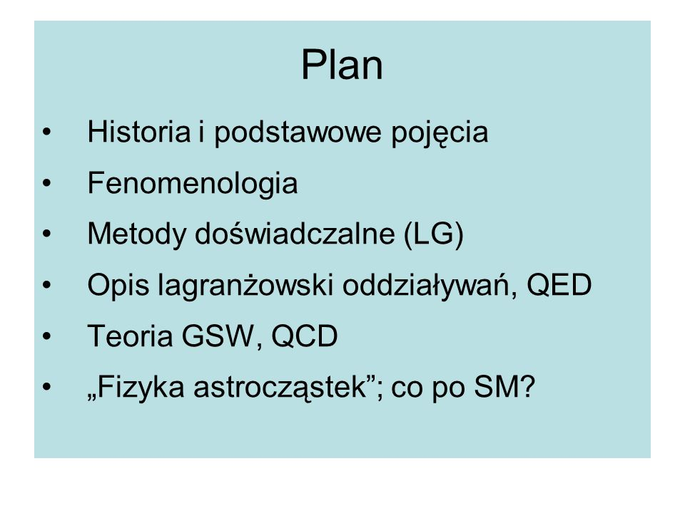 """Plan Historia i podstawowe pojęcia Fenomenologia Metody doświadczalne (LG) Opis lagranżowski oddziaływań, QED Teoria GSW, QCD """"Fizyka astrocząstek""""; c"""