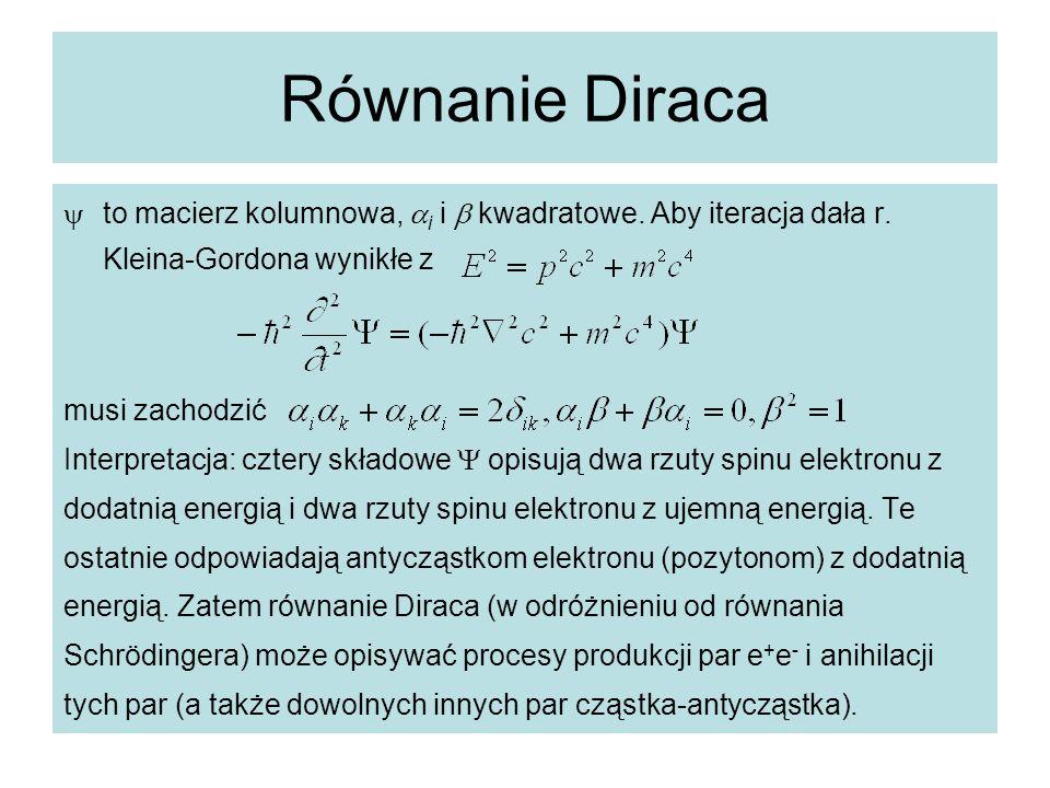 Równanie Diraca  to macierz kolumnowa,  i i  kwadratowe. Aby iteracja dała r. Kleina-Gordona wynikłe z musi zachodzić Interpretacja: cztery składow