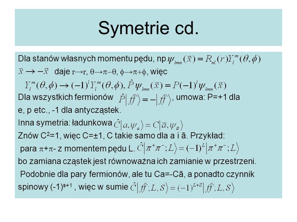 Symetrie cd. Dla stanów własnych momentu pędu, np. daje r→r,  → ,  → , więc Dla wszystkich fermionów, umowa: P=+1 dla e, p etc., -1 dla antycz