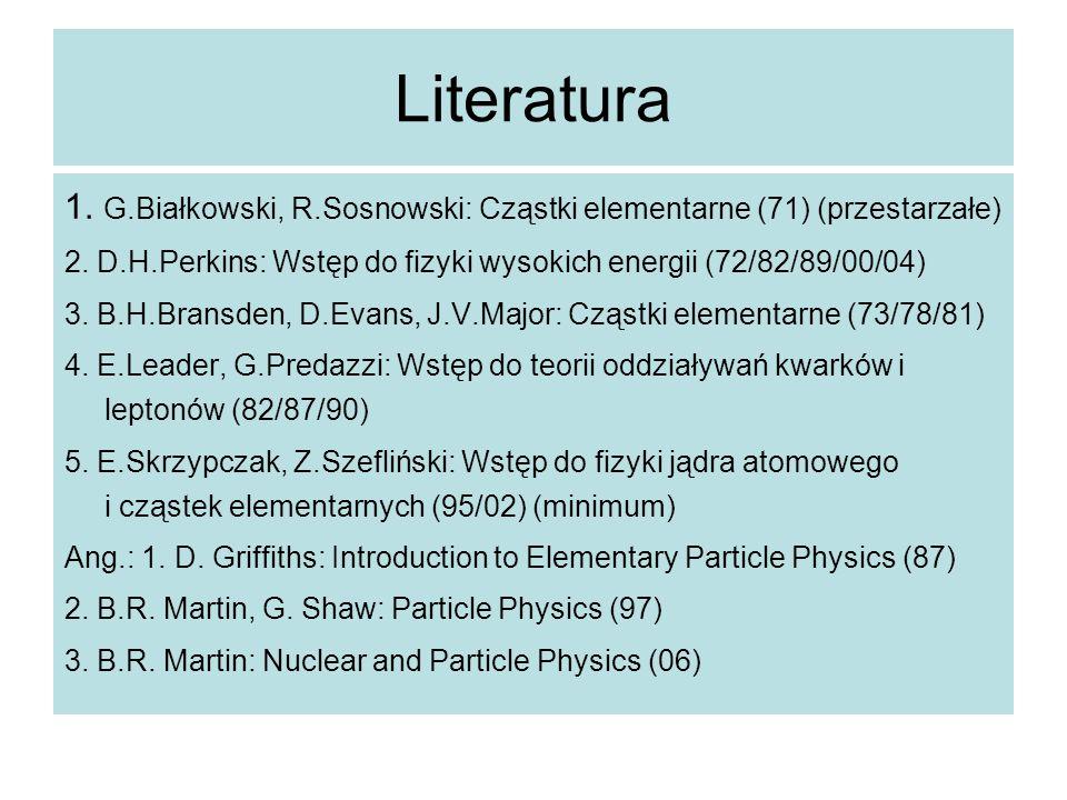 Literatura 1. G.Białkowski, R.Sosnowski: Cząstki elementarne (71) (przestarzałe) 2. D.H.Perkins: Wstęp do fizyki wysokich energii (72/82/89/00/04) 3.