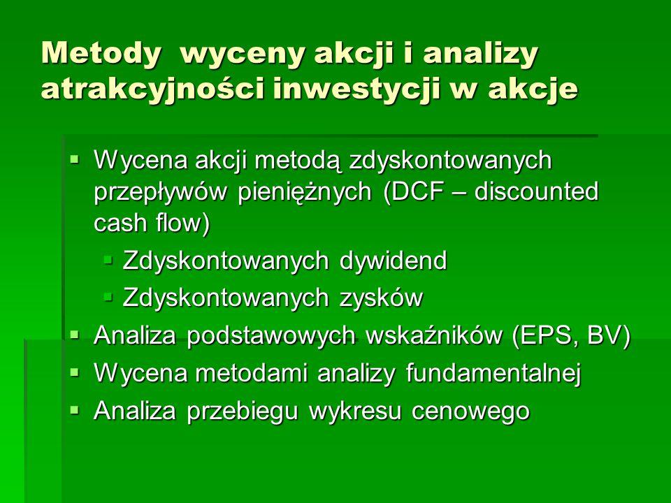 Metody wyceny akcji i analizy atrakcyjności inwestycji w akcje  Wycena akcji metodą zdyskontowanych przepływów pieniężnych (DCF – discounted cash flow)  Zdyskontowanych dywidend  Zdyskontowanych zysków  Analiza podstawowych wskaźników (EPS, BV)  Wycena metodami analizy fundamentalnej  Analiza przebiegu wykresu cenowego