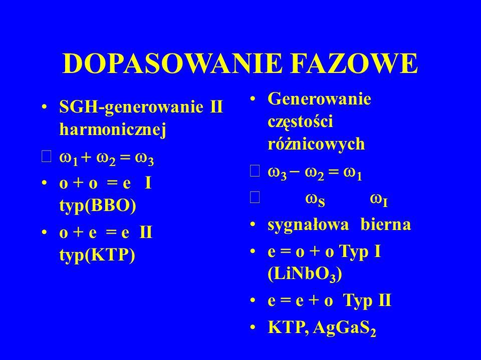 DOPASOWANIE FAZOWE SGH-generowanie II harmonicznej       o + o = e I typ(BBO) o + e = e II typ(KTP) Generowanie częstości różnicowych 