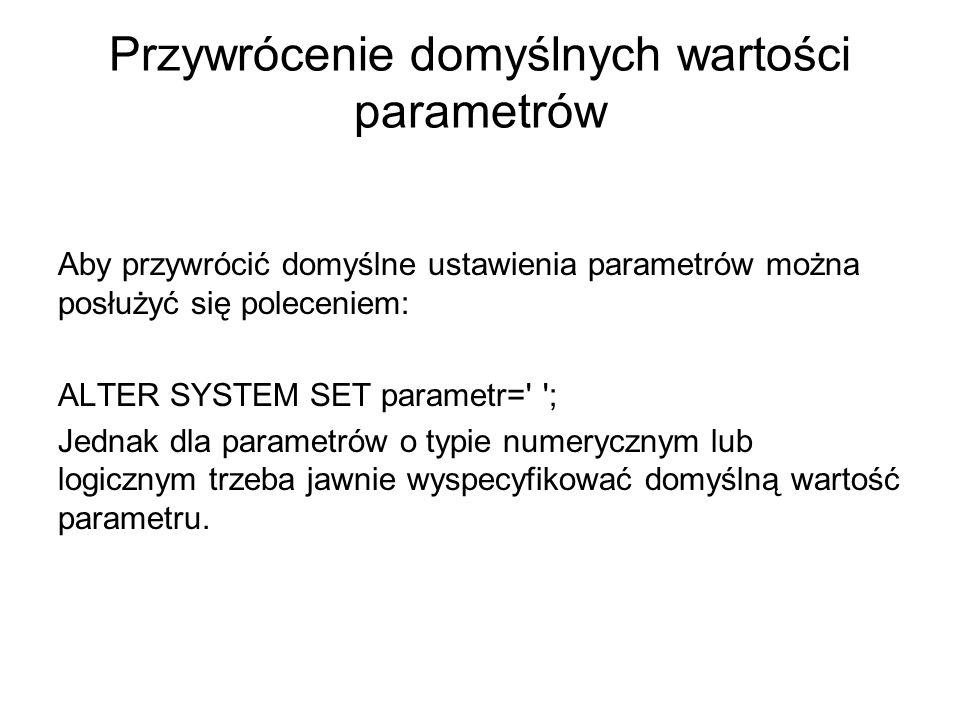 Przywrócenie domyślnych wartości parametrów Aby przywrócić domyślne ustawienia parametrów można posłużyć się poleceniem: ALTER SYSTEM SET parametr=' '