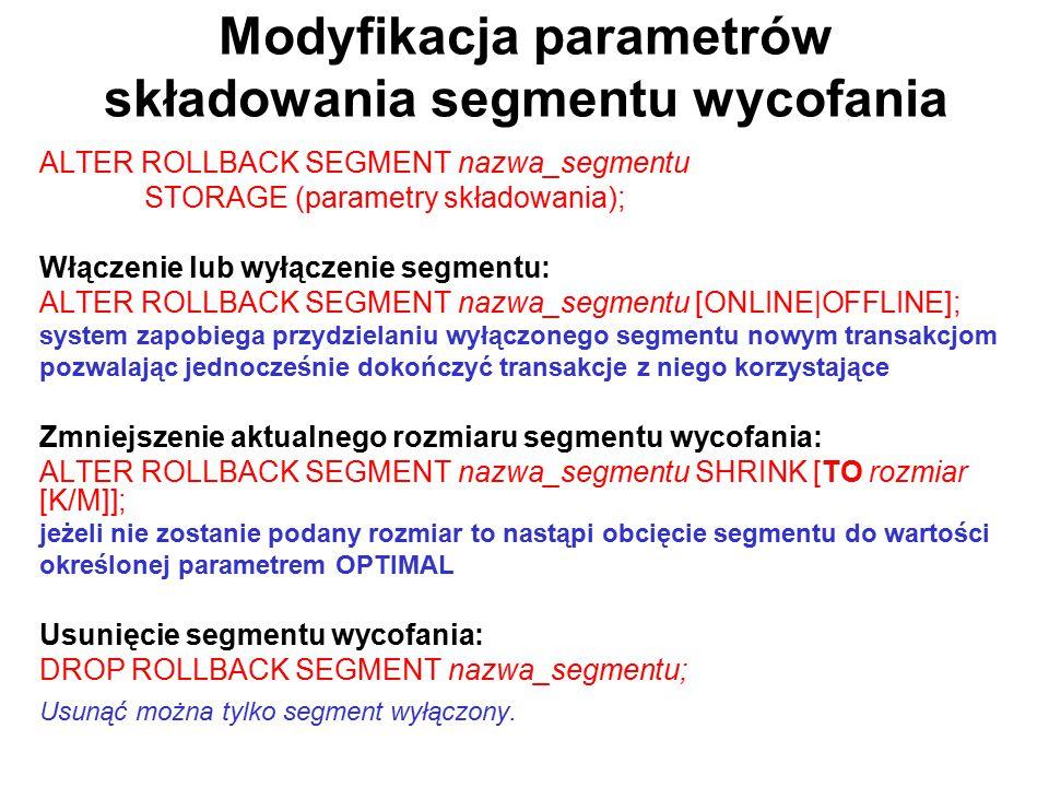 Modyfikacja parametrów składowania segmentu wycofania ALTER ROLLBACK SEGMENT nazwa_segmentu STORAGE (parametry składowania); Włączenie lub wyłączenie