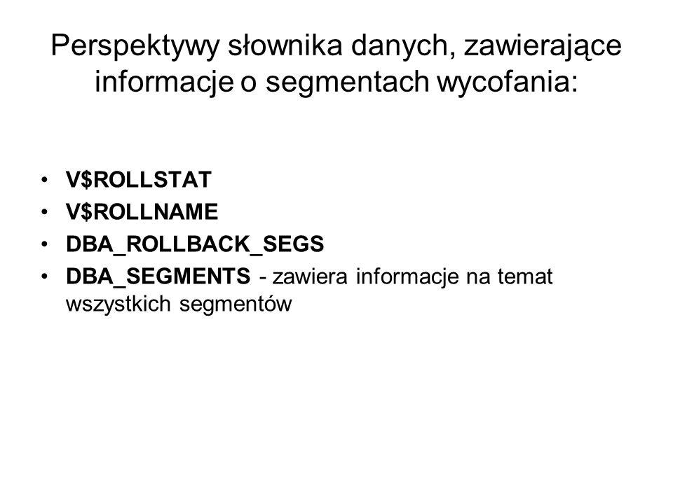 Perspektywy słownika danych, zawierające informacje o segmentach wycofania: V$ROLLSTAT V$ROLLNAME DBA_ROLLBACK_SEGS DBA_SEGMENTS - zawiera informacje