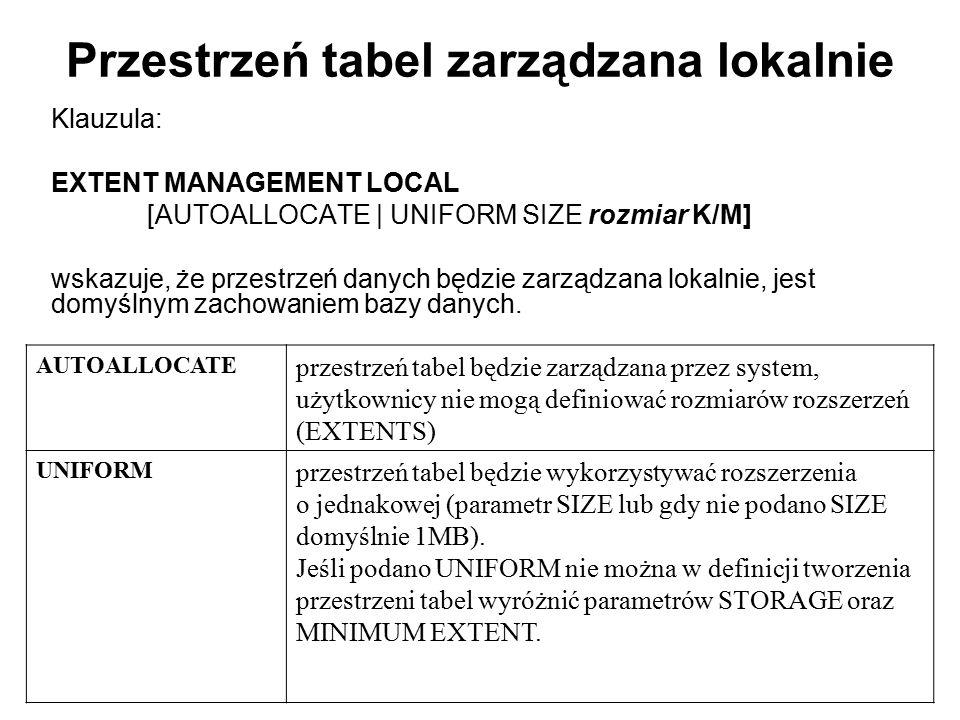 Przestrzeń tabel zarządzana lokalnie Klauzula: EXTENT MANAGEMENT LOCAL [AUTOALLOCATE   UNIFORM SIZE rozmiar K/M] wskazuje, że przestrzeń danych będzie