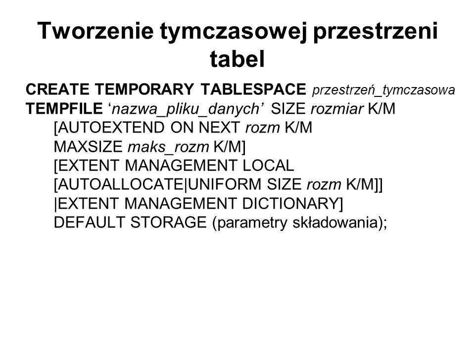 Tworzenie tymczasowej przestrzeni tabel CREATE TEMPORARY TABLESPACE przestrzeń_tymczasowa TEMPFILE 'nazwa_pliku_danych' SIZE rozmiar K/M [AUTOEXTEND O