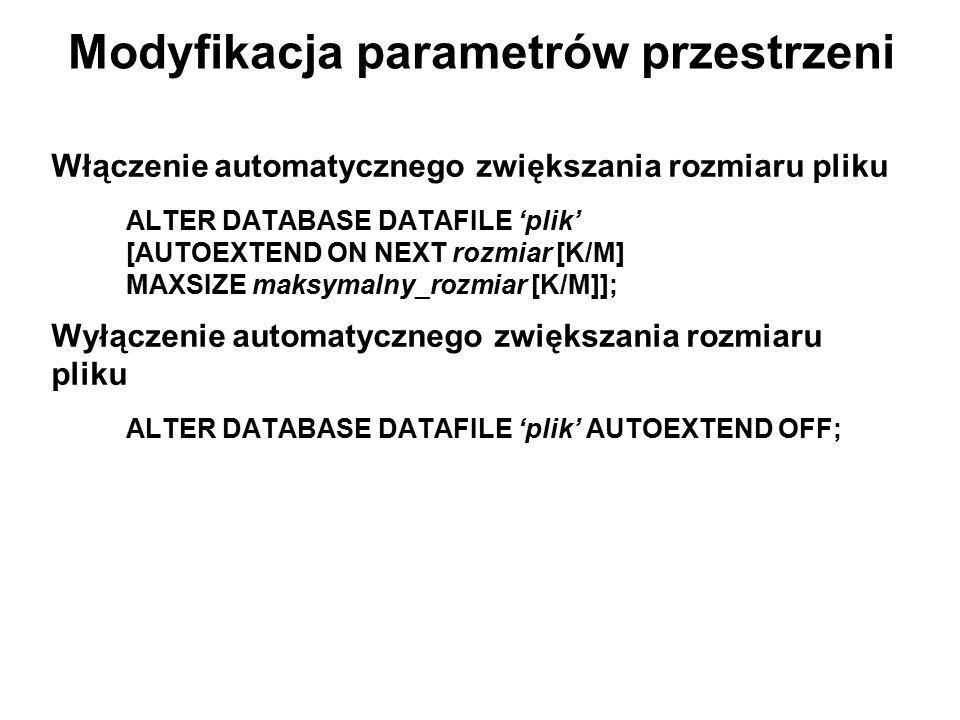 Modyfikacja parametrów przestrzeni Włączenie automatycznego zwiększania rozmiaru pliku ALTER DATABASE DATAFILE 'plik' [AUTOEXTEND ON NEXT rozmiar [K/M