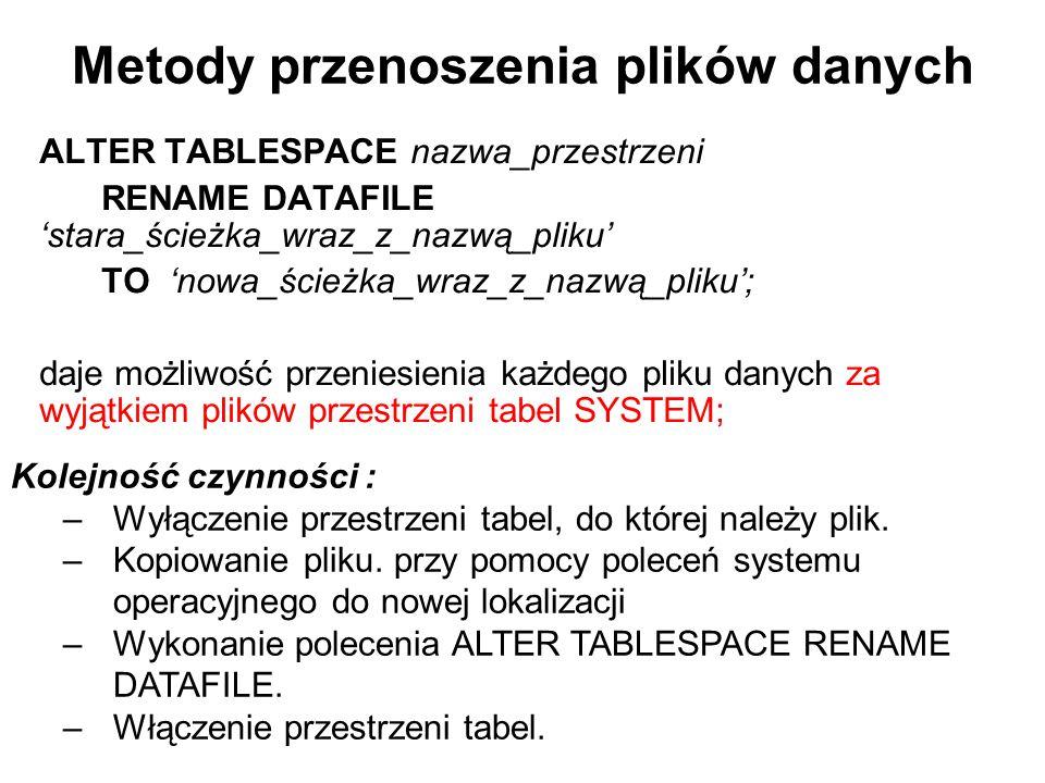Metody przenoszenia plików danych ALTER TABLESPACE nazwa_przestrzeni RENAME DATAFILE 'stara_ścieżka_wraz_z_nazwą_pliku' TO 'nowa_ścieżka_wraz_z_nazwą_