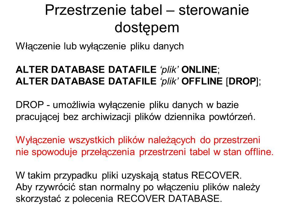 Przestrzenie tabel – sterowanie dostępem Włączenie lub wyłączenie pliku danych ALTER DATABASE DATAFILE 'plik' ONLINE; ALTER DATABASE DATAFILE 'plik' O