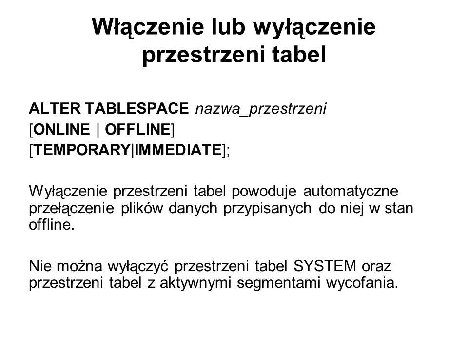 Włączenie lub wyłączenie przestrzeni tabel ALTER TABLESPACE nazwa_przestrzeni [ONLINE   OFFLINE] [TEMPORARY IMMEDIATE]; Wyłączenie przestrzeni tabel p