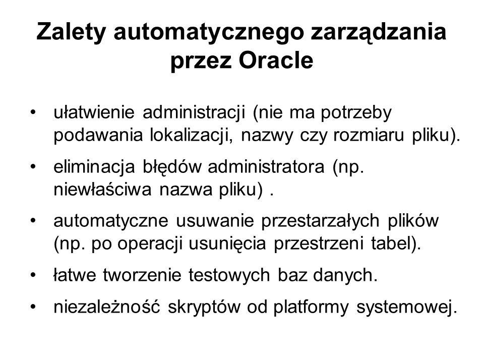 Zalety automatycznego zarządzania przez Oracle ułatwienie administracji (nie ma potrzeby podawania lokalizacji, nazwy czy rozmiaru pliku). eliminacja