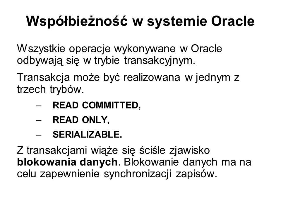 Współbieżność w systemie Oracle Wszystkie operacje wykonywane w Oracle odbywają się w trybie transakcyjnym. Transakcja może być realizowana w jednym z
