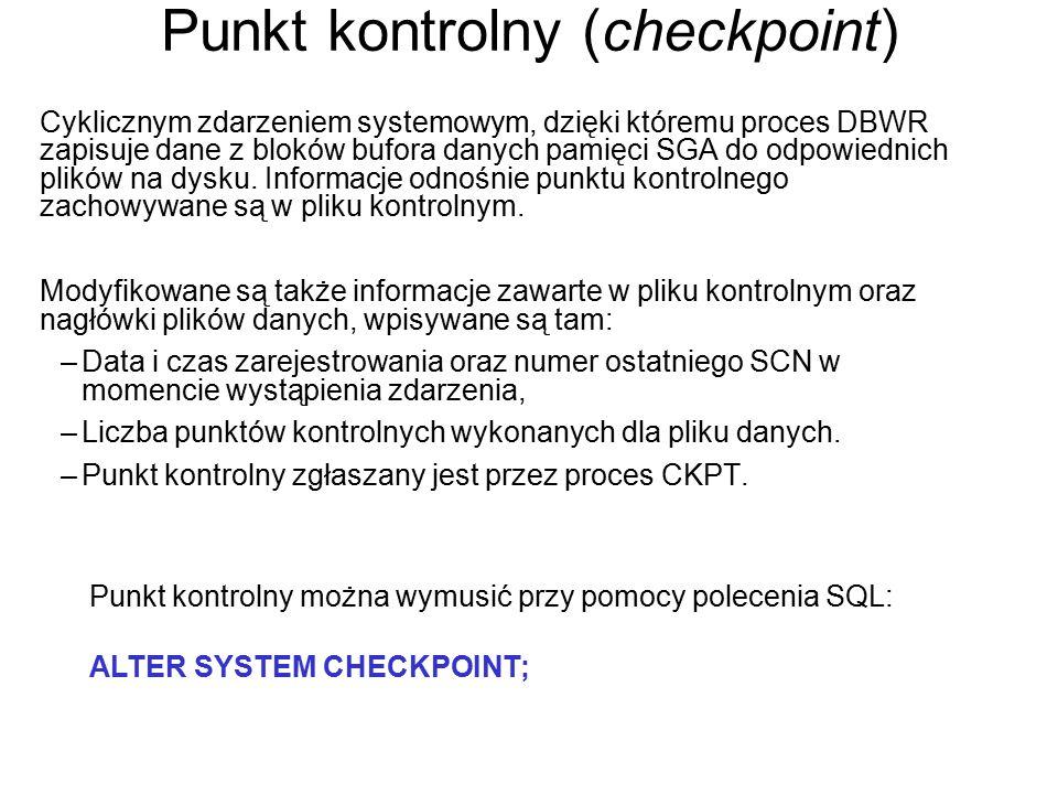 Punkt kontrolny (checkpoint) Cyklicznym zdarzeniem systemowym, dzięki któremu proces DBWR zapisuje dane z bloków bufora danych pamięci SGA do odpowied
