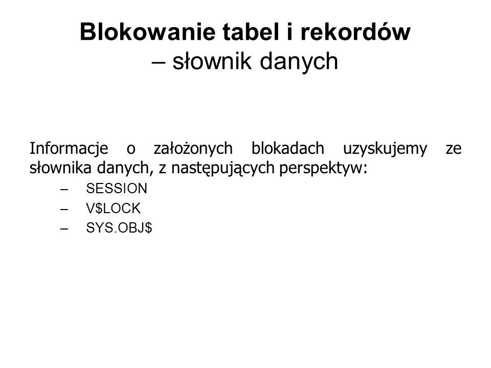 Blokowanie tabel i rekordów – słownik danych Informacje o założonych blokadach uzyskujemy ze słownika danych, z następujących perspektyw: –SESSION –V$