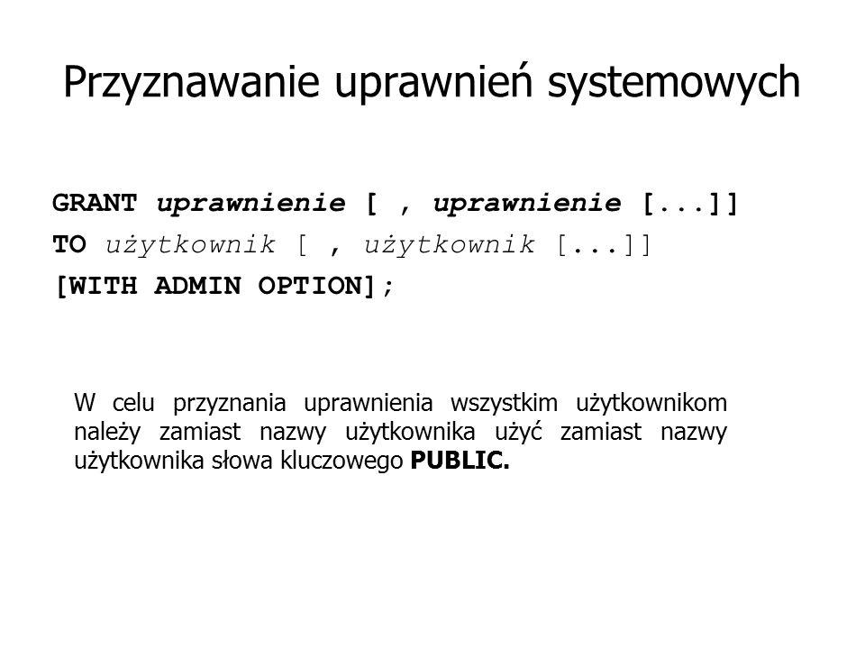 Przyznawanie uprawnień systemowych GRANT uprawnienie [, uprawnienie [...]] TO użytkownik [, użytkownik [...]] [WITH ADMIN OPTION]; W celu przyznania u