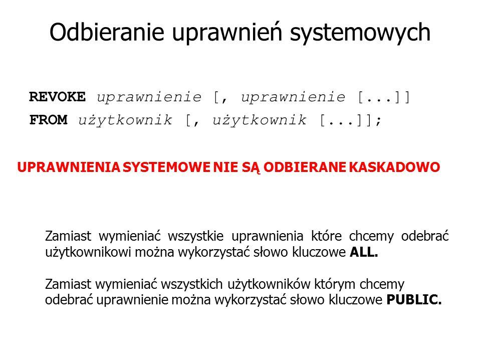 Odbieranie uprawnień systemowych REVOKE uprawnienie [, uprawnienie [...]] FROM użytkownik [, użytkownik [...]]; UPRAWNIENIA SYSTEMOWE NIE SĄ ODBIERANE
