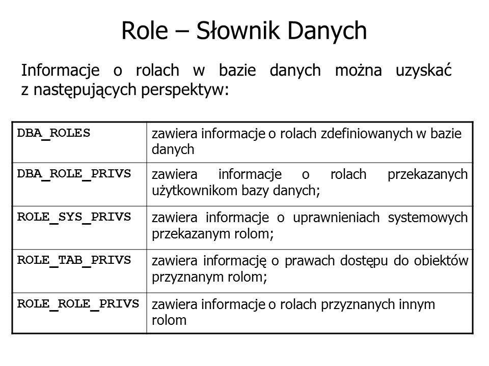 Role – Słownik Danych Informacje o rolach w bazie danych można uzyskać z następujących perspektyw: DBA_ROLES zawiera informacje o rolach zdefiniowanyc
