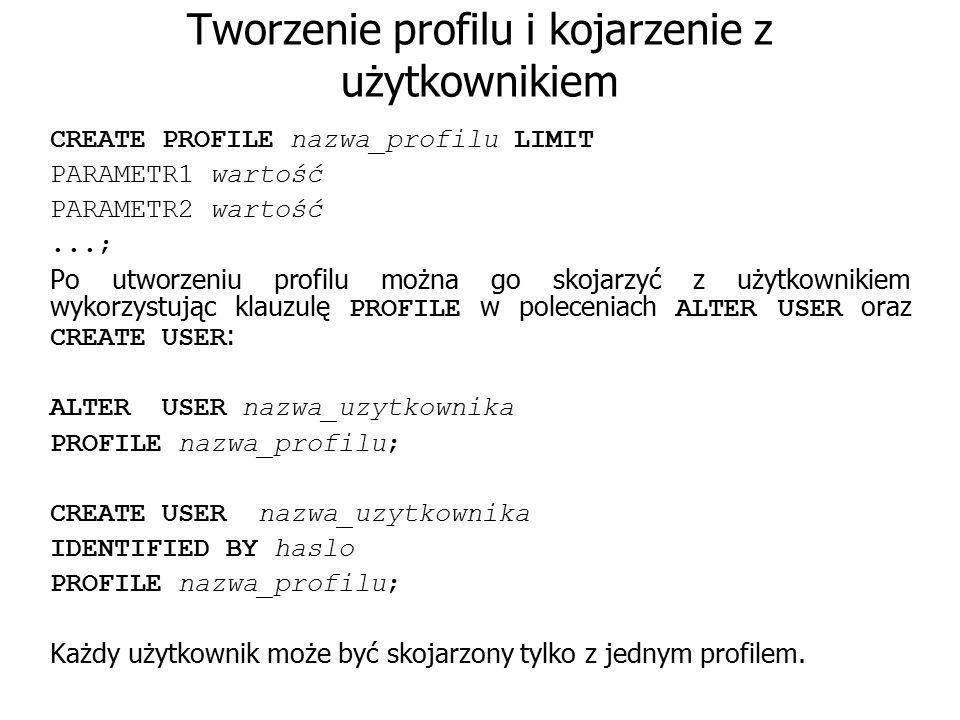 Tworzenie profilu i kojarzenie z użytkownikiem CREATE PROFILE nazwa_profilu LIMIT PARAMETR1 wartość PARAMETR2 wartość...; Po utworzeniu profilu można