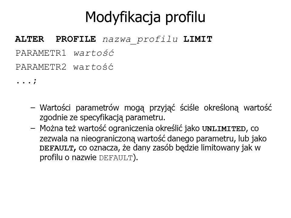 Modyfikacja profilu ALTER PROFILE nazwa_profilu LIMIT PARAMETR1 wartość PARAMETR2 wartość...; –Wartości parametrów mogą przyjąć ściśle określoną warto
