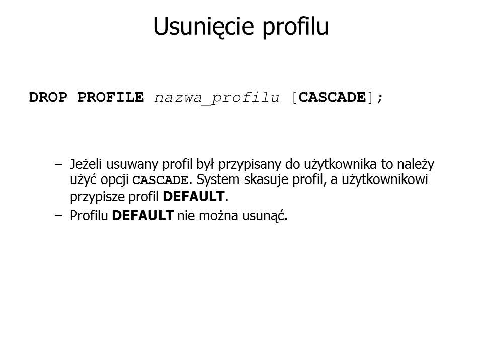 Usunięcie profilu DROP PROFILE nazwa_profilu [CASCADE]; –Jeżeli usuwany profil był przypisany do użytkownika to należy użyć opcji CASCADE. System skas