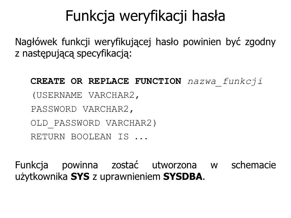 Funkcja weryfikacji hasła Nagłówek funkcji weryfikującej hasło powinien być zgodny z następującą specyfikacją: CREATE OR REPLACE FUNCTION nazwa_funkcj