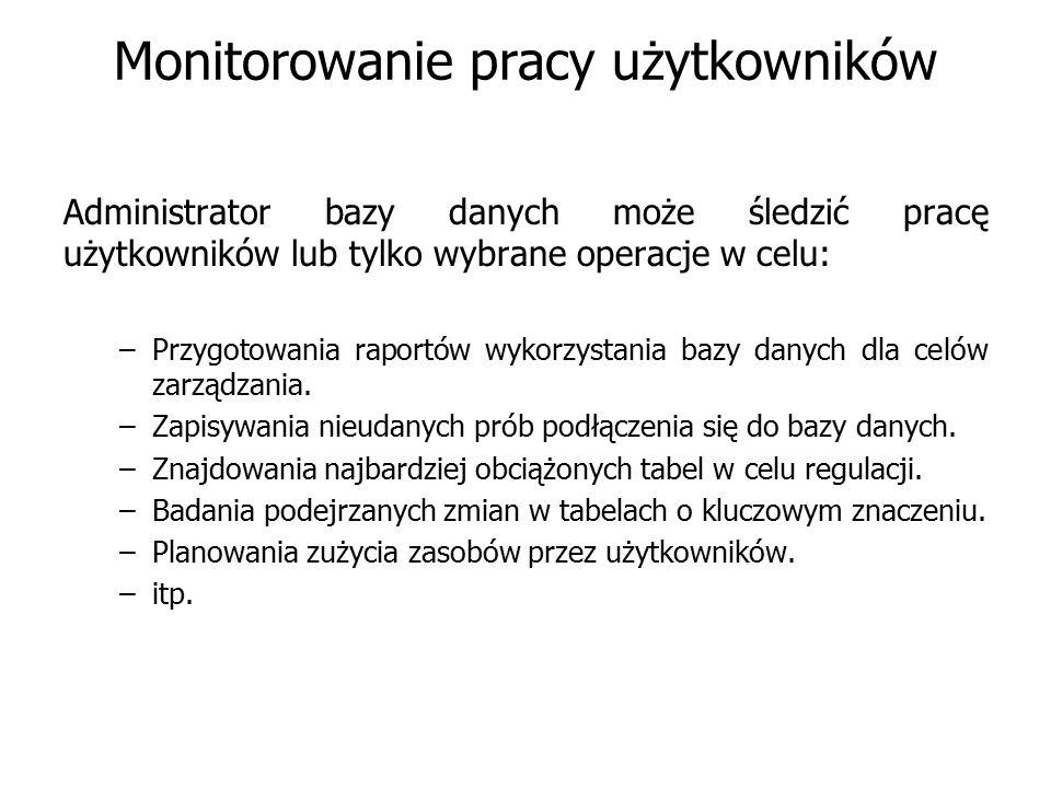 Monitorowanie pracy użytkowników Administrator bazy danych może śledzić pracę użytkowników lub tylko wybrane operacje w celu: –Przygotowania raportów