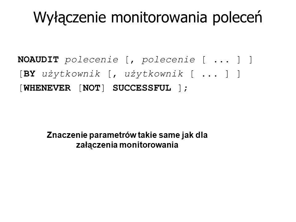 Wyłączenie monitorowania poleceń NOAUDIT polecenie [, polecenie [... ] ] [BY użytkownik [, użytkownik [... ] ] [WHENEVER [NOT] SUCCESSFUL ]; Znaczenie