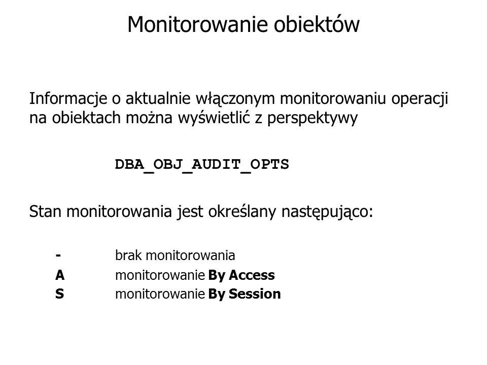 Monitorowanie obiektów Informacje o aktualnie włączonym monitorowaniu operacji na obiektach można wyświetlić z perspektywy DBA_OBJ_AUDIT_OPTS Stan mon