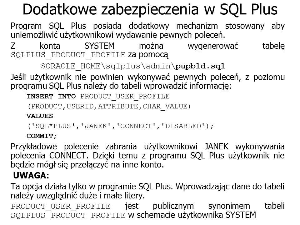 Dodatkowe zabezpieczenia w SQL Plus Program SQL Plus posiada dodatkowy mechanizm stosowany aby uniemożliwić użytkownikowi wydawanie pewnych poleceń. Z
