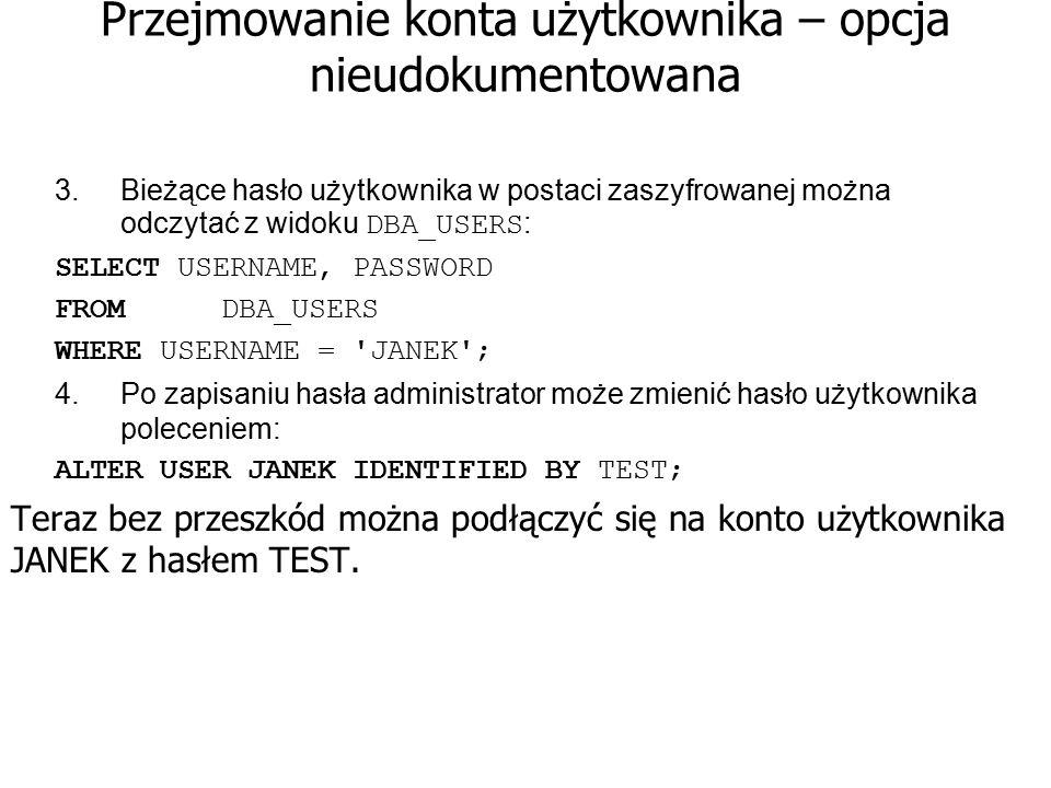 Przejmowanie konta użytkownika – opcja nieudokumentowana 3.Bieżące hasło użytkownika w postaci zaszyfrowanej można odczytać z widoku DBA_USERS : SELEC