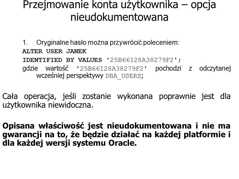 Przejmowanie konta użytkownika – opcja nieudokumentowana 1.Oryginalne hasło można przywrócić poleceniem: ALTER USER JANEK IDENTIFIED BY VALUES '25B661