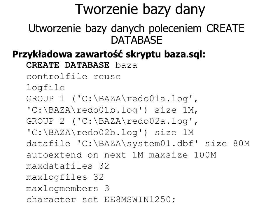 Tworzenie bazy dany Utworzenie bazy danych poleceniem CREATE DATABASE Przykładowa zawartość skryptu baza.sql: CREATE DATABASE baza controlfile reuse l