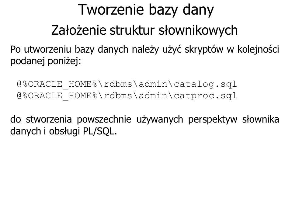 Tworzenie bazy dany Założenie struktur słownikowych Po utworzeniu bazy danych należy użyć skryptów w kolejności podanej poniżej: @%ORACLE_HOME%\rdbms\