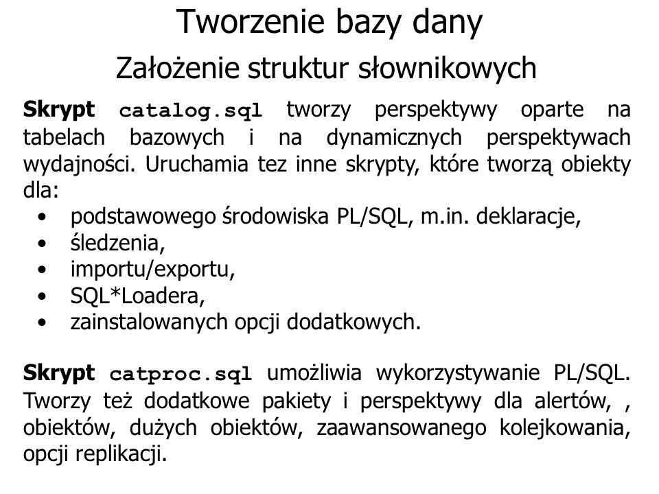 Tworzenie bazy dany Założenie struktur słownikowych Skrypt catalog.sql tworzy perspektywy oparte na tabelach bazowych i na dynamicznych perspektywach
