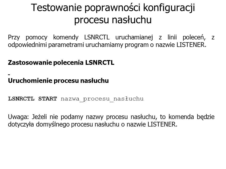 Testowanie poprawności konfiguracji procesu nasłuchu Przy pomocy komendy LSNRCTL uruchamianej z linii poleceń, z odpowiednimi parametrami uruchamiamy