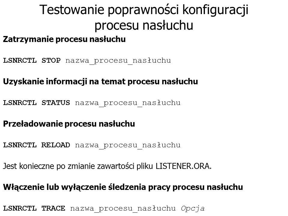 Testowanie poprawności konfiguracji procesu nasłuchu Zatrzymanie procesu nasłuchu LSNRCTL STOP nazwa_procesu_nasłuchu Uzyskanie informacji na temat pr