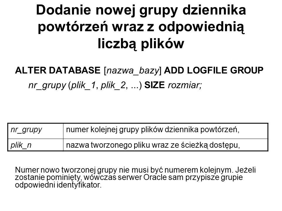 Dodanie nowej grupy dziennika powtórzeń wraz z odpowiednią liczbą plików ALTER DATABASE [nazwa_bazy] ADD LOGFILE GROUP nr_grupy (plik_1, plik_2,...) S