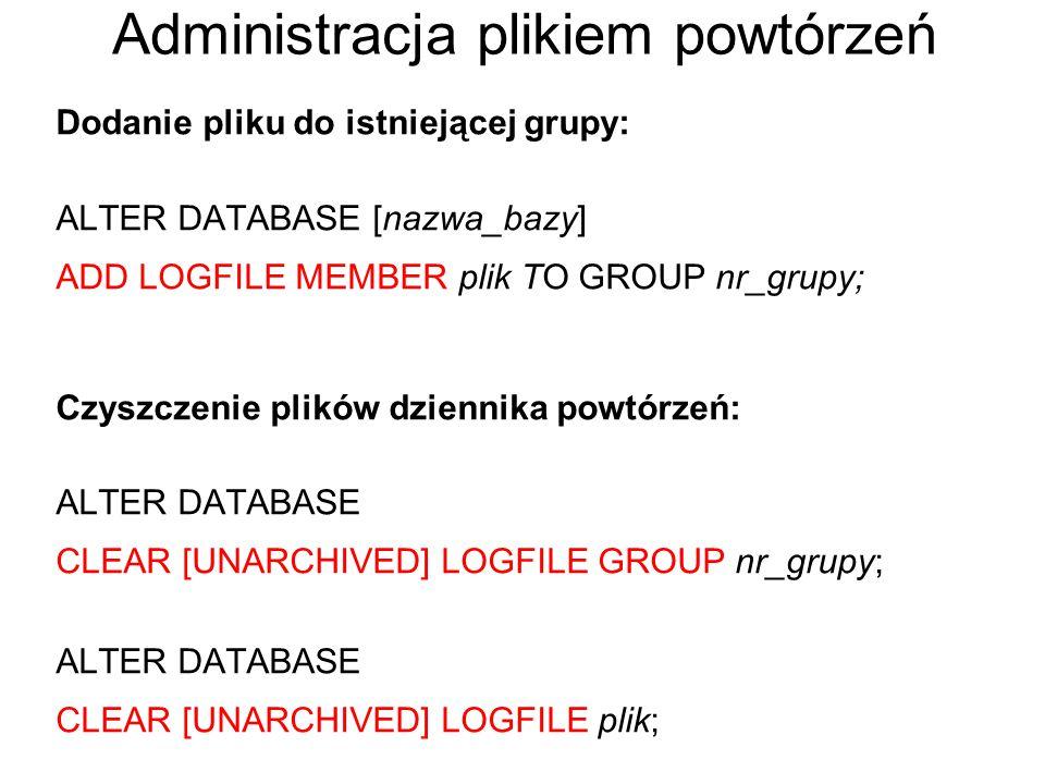 Administracja plikiem powtórzeń Dodanie pliku do istniejącej grupy: ALTER DATABASE [nazwa_bazy] ADD LOGFILE MEMBER plik TO GROUP nr_grupy; Czyszczenie