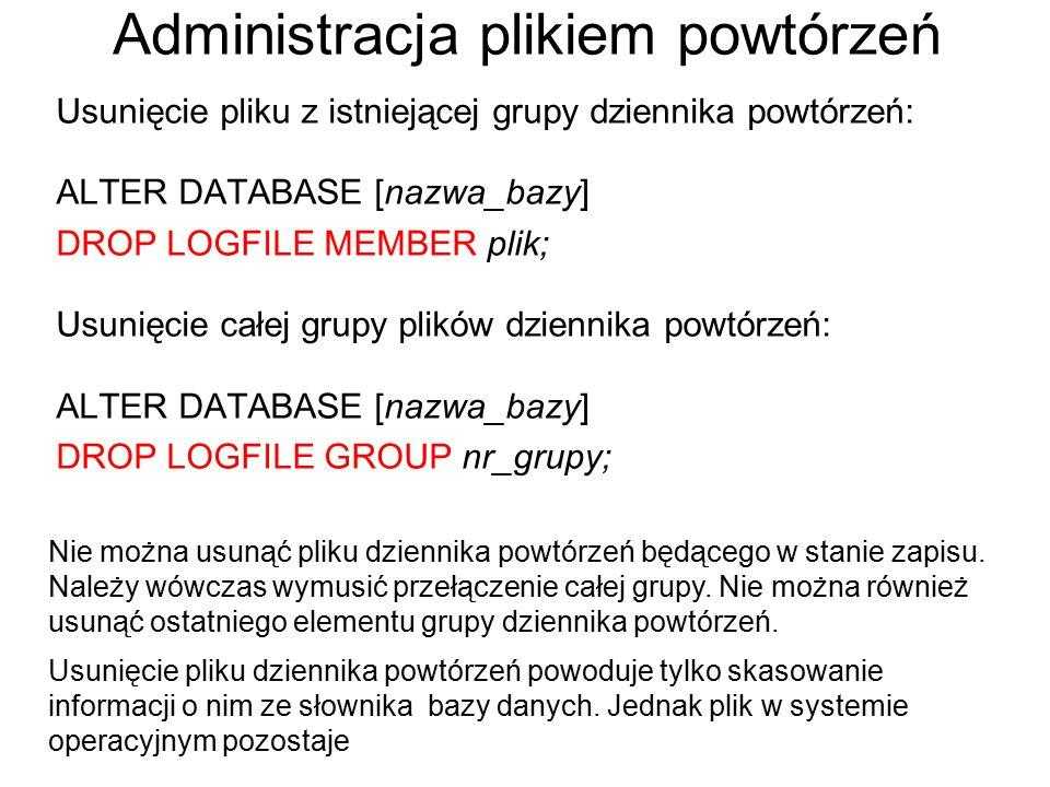 Administracja plikiem powtórzeń Usunięcie pliku z istniejącej grupy dziennika powtórzeń: ALTER DATABASE [nazwa_bazy] DROP LOGFILE MEMBER plik; Usunięc