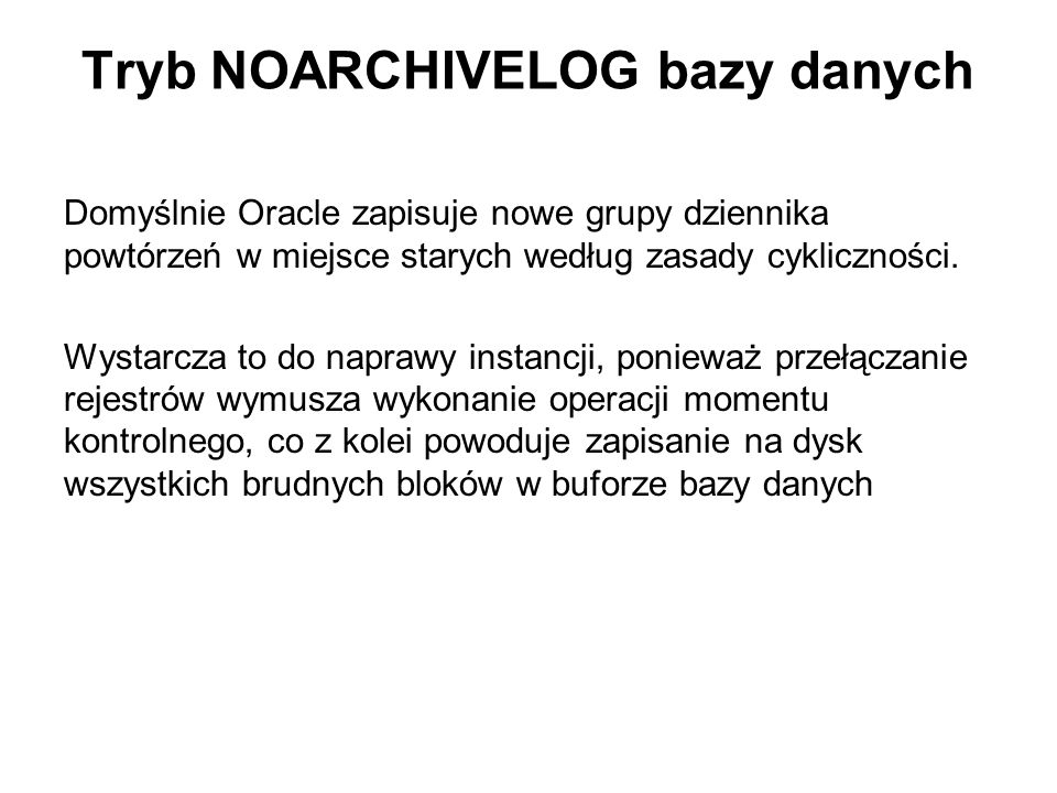 Tryb NOARCHIVELOG bazy danych Domyślnie Oracle zapisuje nowe grupy dziennika powtórzeń w miejsce starych według zasady cykliczności. Wystarcza to do n