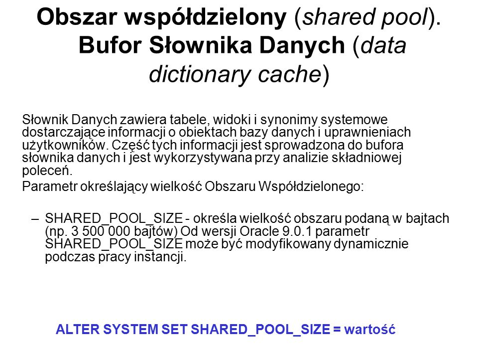 Obszar współdzielony (shared pool). Bufor Słownika Danych (data dictionary cache) Słownik Danych zawiera tabele, widoki i synonimy systemowe dostarcza