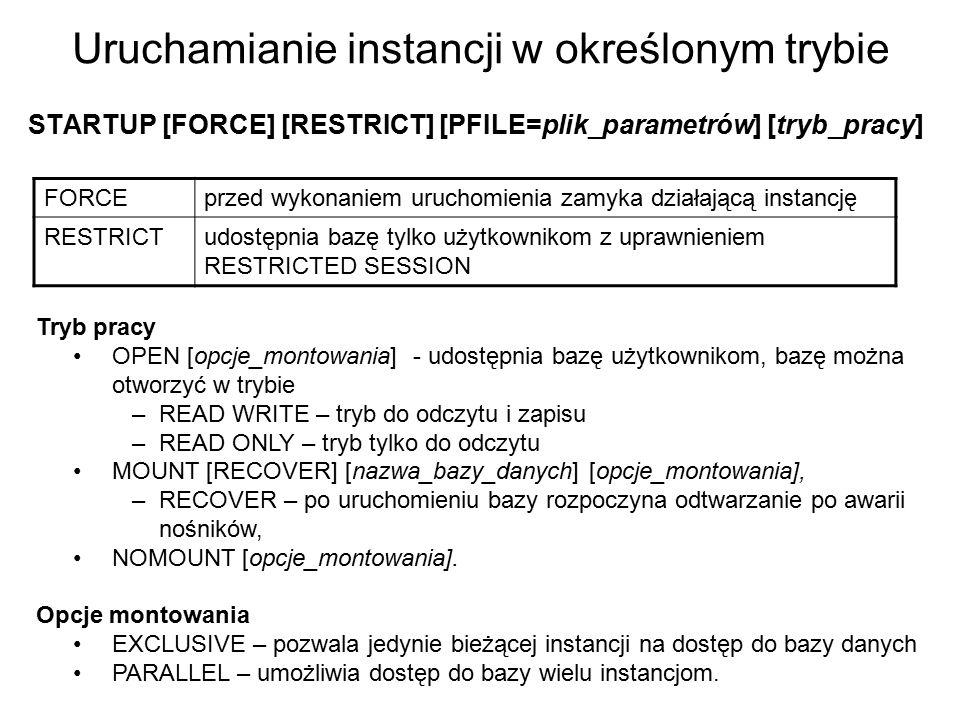 Uruchamianie instancji w określonym trybie STARTUP [FORCE] [RESTRICT] [PFILE=plik_parametrów] [tryb_pracy] Tryb pracy OPEN [opcje_montowania] - udostę